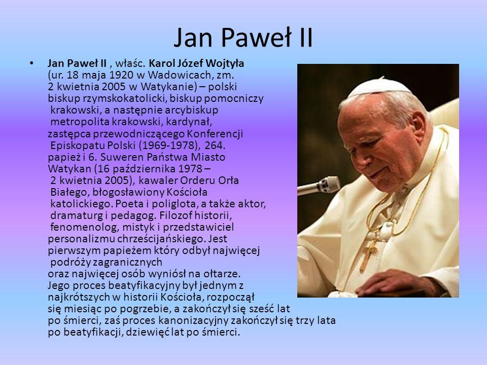 Jan Paweł II Jan Paweł II, właśc. Karol Józef Wojtyła (ur. 18 maja 1920 w Wadowicach, zm. 2 kwietnia 2005 w Watykanie) – polski biskup rzymskokatolick