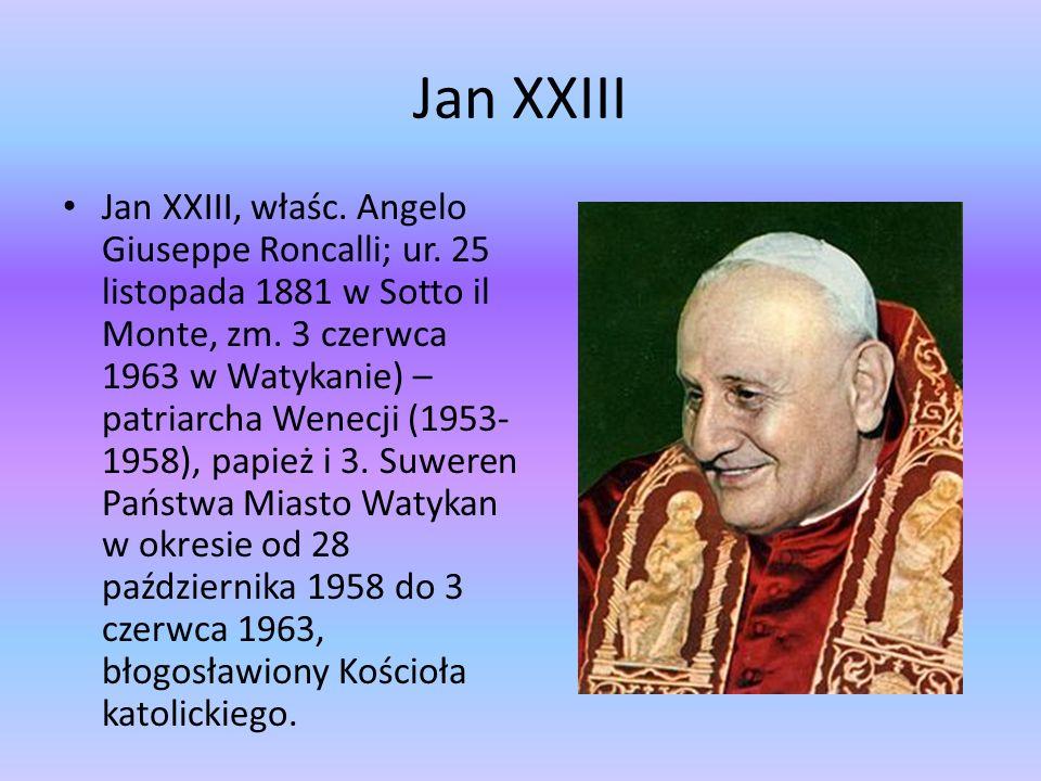 Jan XXIII Jan XXIII, właśc. Angelo Giuseppe Roncalli; ur. 25 listopada 1881 w Sotto il Monte, zm. 3 czerwca 1963 w Watykanie) – patriarcha Wenecji (19