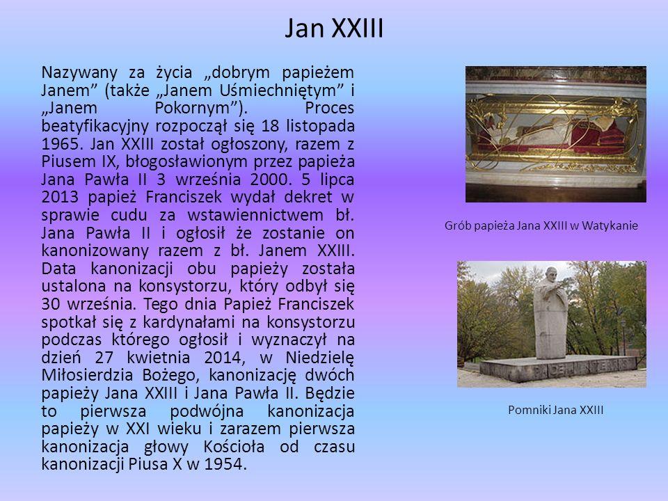 """Jan XXIII Nazywany za życia """"dobrym papieżem Janem"""" (także """"Janem Uśmiechniętym"""" i """"Janem Pokornym""""). Proces beatyfikacyjny rozpoczął się 18 listopada"""