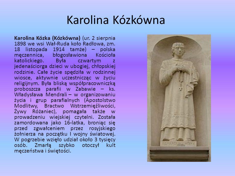 Karolina Kózkówna Karolina Kózka (Kózkówna) (ur. 2 sierpnia 1898 we wsi Wał-Ruda koło Radłowa, zm. 18 listopada 1914 tamże) – polska męczennica, błogo