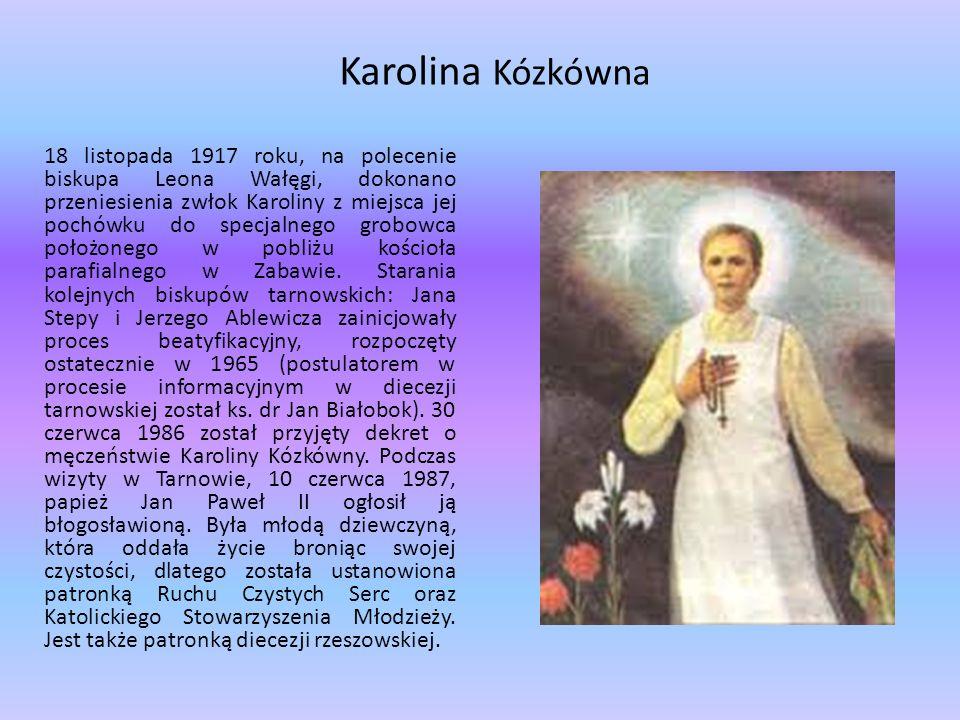Karolina Kózkówna 18 listopada 1917 roku, na polecenie biskupa Leona Wałęgi, dokonano przeniesienia zwłok Karoliny z miejsca jej pochówku do specjalnego grobowca położonego w pobliżu kościoła parafialnego w Zabawie.