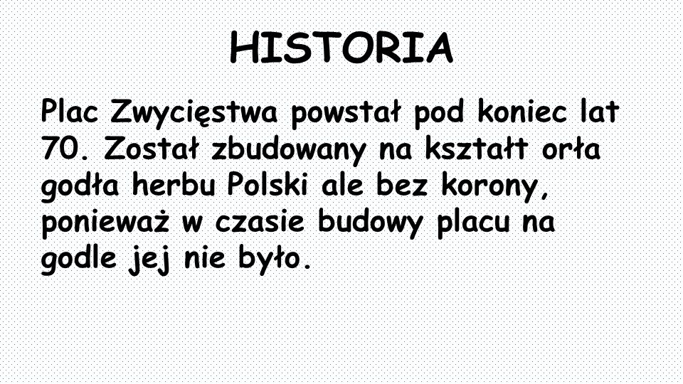 HISTORIA Plac Zwycięstwa powstał pod koniec lat 70. Został zbudowany na kształt orła godła herbu Polski ale bez korony, ponieważ w czasie budowy placu