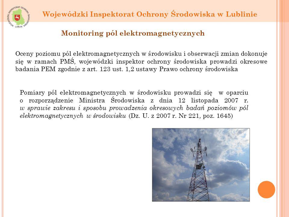 Wojewódzki Inspektorat Ochrony Środowiska w Lublinie Monitoring pól elektromagnetycznych Oceny poziomu pól elektromagnetycznych w środowisku i obserwacji zmian dokonuje się w ramach PMŚ, wojewódzki inspektor ochrony środowiska prowadzi okresowe badania PEM zgodnie z art.