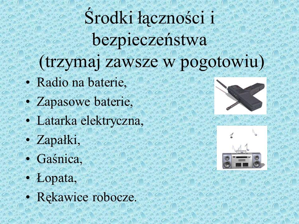 Środki łączności i bezpieczeństwa (trzymaj zawsze w pogotowiu) Radio na baterie, Zapasowe baterie, Latarka elektryczna, Zapałki, Gaśnica, Łopata, Rękawice robocze.