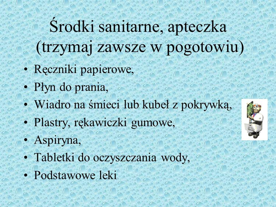 Środki sanitarne, apteczka (trzymaj zawsze w pogotowiu) Ręczniki papierowe, Płyn do prania, Wiadro na śmieci lub kubeł z pokrywką, Plastry, rękawiczki gumowe, Aspiryna, Tabletki do oczyszczania wody, Podstawowe leki