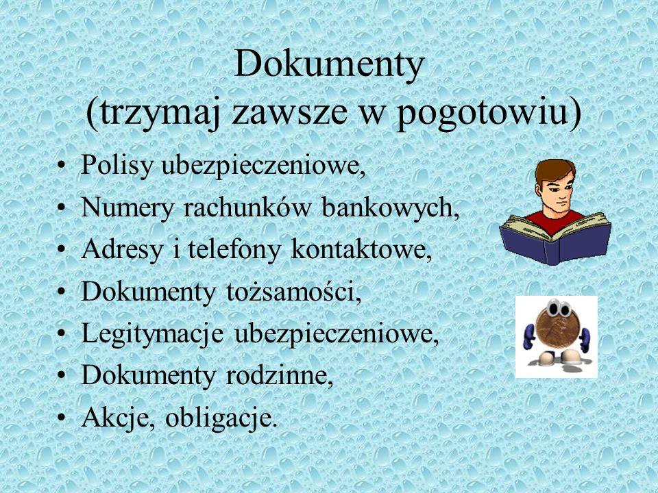 Dokumenty (trzymaj zawsze w pogotowiu) Polisy ubezpieczeniowe, Numery rachunków bankowych, Adresy i telefony kontaktowe, Dokumenty tożsamości, Legitym