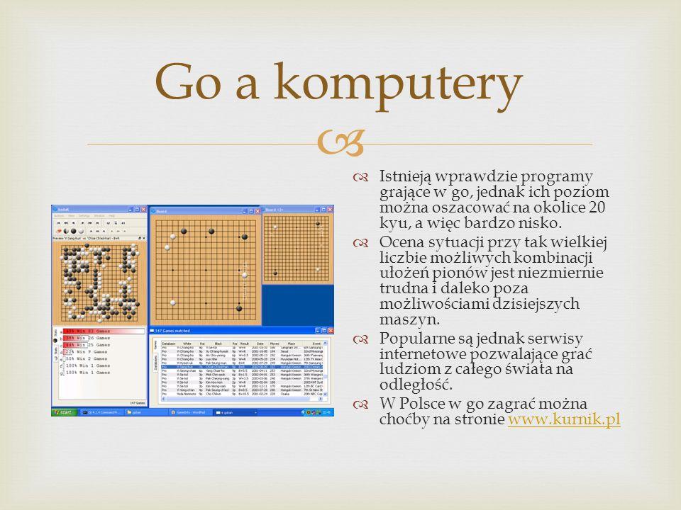  Go a komputery  Istnieją wprawdzie programy grające w go, jednak ich poziom można oszacować na okolice 20 kyu, a więc bardzo nisko.  Ocena sytuacj