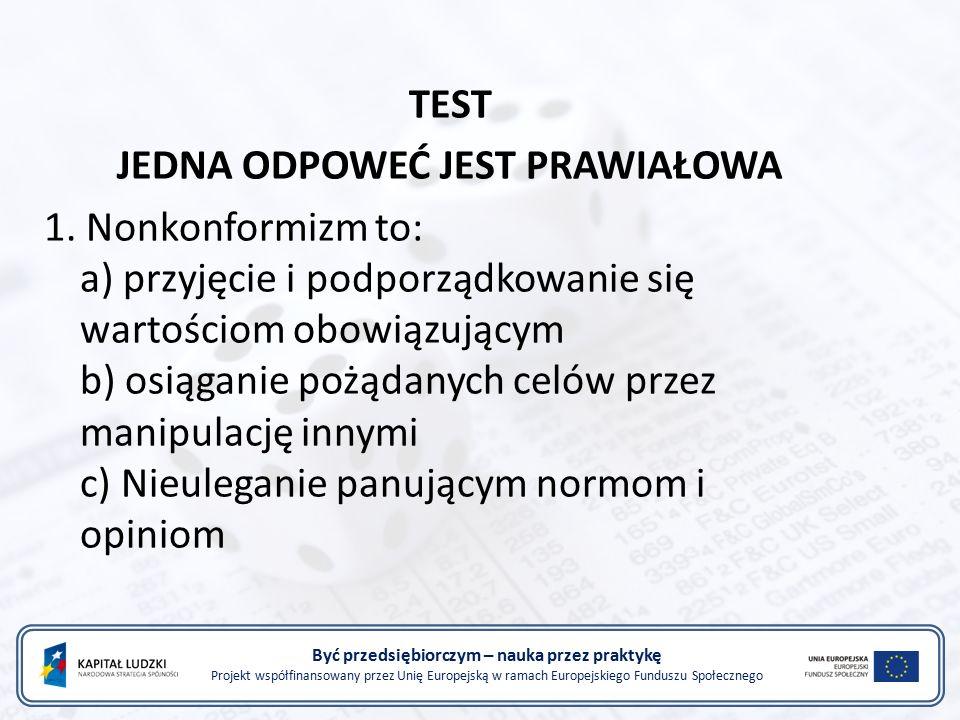 Być przedsiębiorczym – nauka przez praktykę Projekt współfinansowany przez Unię Europejską w ramach Europejskiego Funduszu Społecznego TEST JEDNA ODPOWEĆ JEST PRAWIAŁOWA 1.