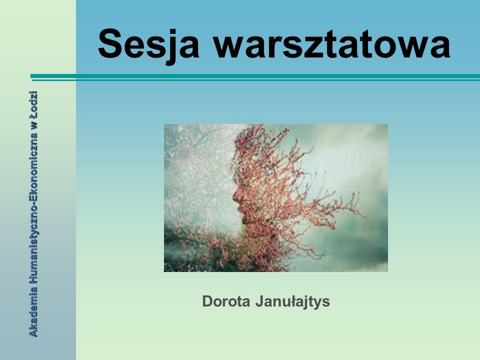 Sesja warsztatowa Dorota Janułajtys Akademia Humanistyczno-Ekonomiczna w Łodzi