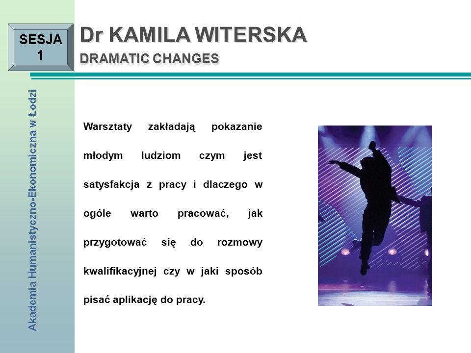 Akademia Humanistyczno-Ekonomiczna w Łodzi SESJA 1 Dr KAMILA WITERSKA DRAMATIC CHANGES Warsztaty zakładają pokazanie młodym ludziom czym jest satysfakcja z pracy i dlaczego w ogóle warto pracować, jak przygotować się do rozmowy kwalifikacyjnej czy w jaki sposób pisać aplikację do pracy.