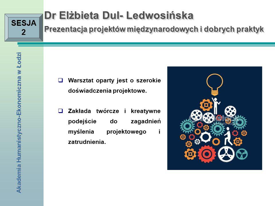 Akademia Humanistyczno-Ekonomiczna w Łodzi SESJA 2 Dr Elżbieta Dul- Ledwosińska Prezentacja projektów międzynarodowych i dobrych praktyk  Warsztat oparty jest o szerokie doświadczenia projektowe.