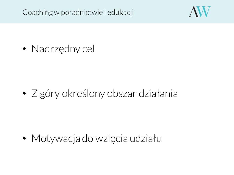 Coaching w poradnictwie i edukacji Nadrzędny cel Z góry określony obszar działania Motywacja do wzięcia udziału