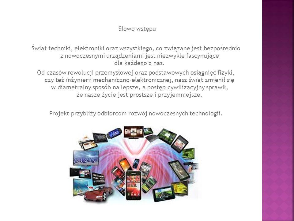 Słowo wstępu Świat techniki, elektroniki oraz wszystkiego, co związane jest bezpośrednio z nowoczesnymi urządzeniami jest niezwykle fascynujące dla ka