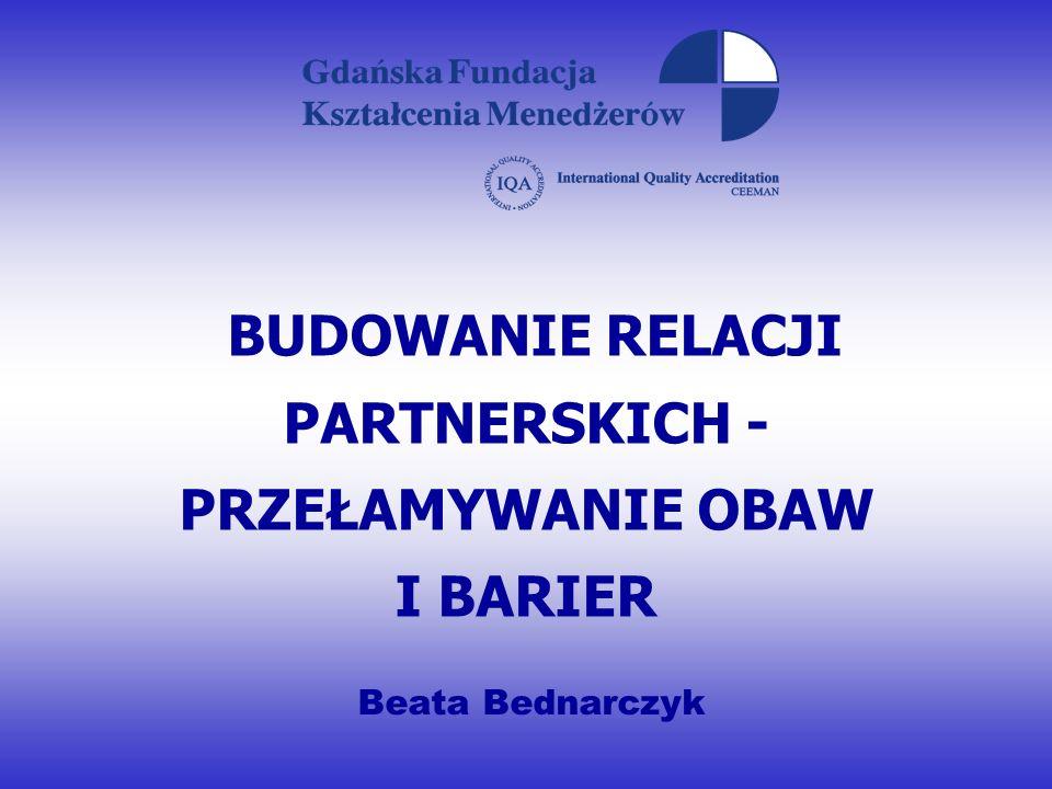 BUDOWANIE RELACJI PARTNERSKICH - PRZEŁAMYWANIE OBAW I BARIER Beata Bednarczyk