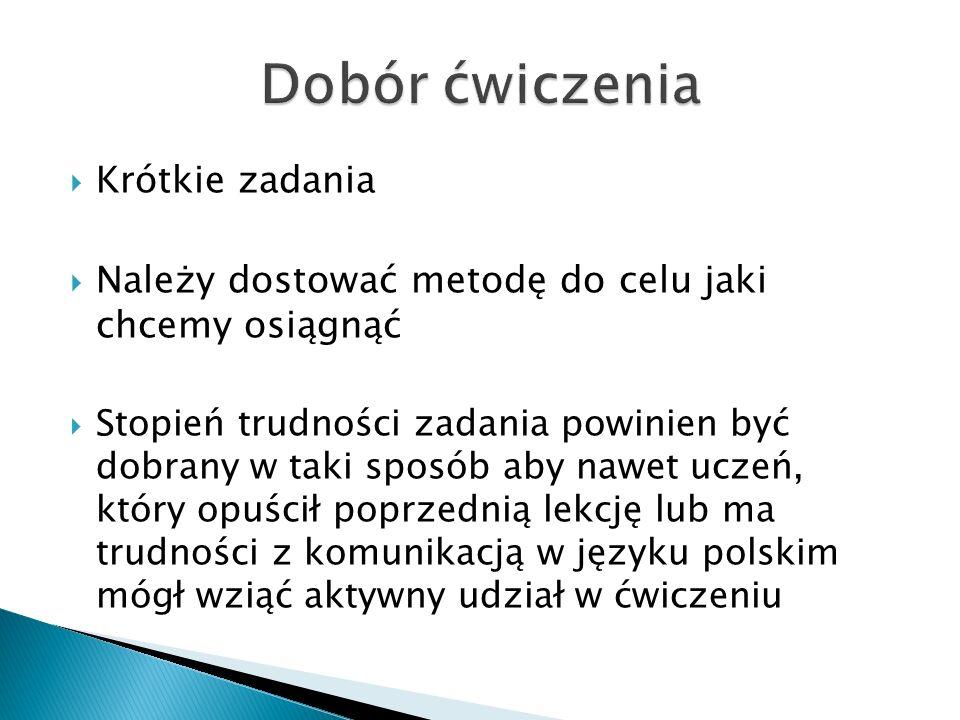  Krótkie zadania  Należy dostować metodę do celu jaki chcemy osiągnąć  Stopień trudności zadania powinien być dobrany w taki sposób aby nawet uczeń, który opuścił poprzednią lekcję lub ma trudności z komunikacją w języku polskim mógł wziąć aktywny udział w ćwiczeniu