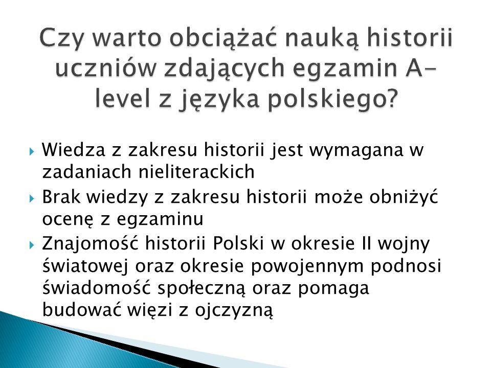  Wiedza z zakresu historii jest wymagana w zadaniach nieliterackich  Brak wiedzy z zakresu historii może obniżyć ocenę z egzaminu  Znajomość historii Polski w okresie II wojny światowej oraz okresie powojennym podnosi świadomość społeczną oraz pomaga budować więzi z ojczyzną