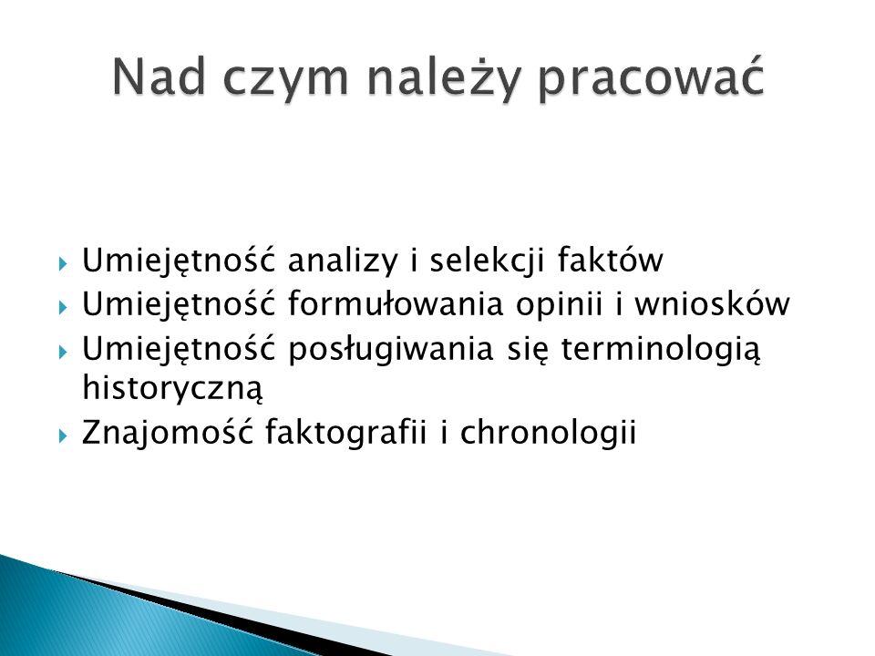  Umiejętność analizy i selekcji faktów  Umiejętność formułowania opinii i wniosków  Umiejętność posługiwania się terminologią historyczną  Znajomość faktografii i chronologii