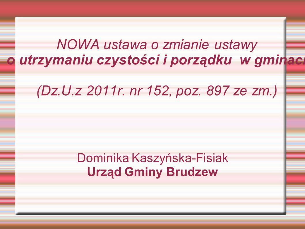 NOWA ustawa o zmianie ustawy o utrzymaniu czystości i porządku w gminach (Dz.U.z 2011r. nr 152, poz. 897 ze zm.) Dominika Kaszyńska-Fisiak Urząd Gminy