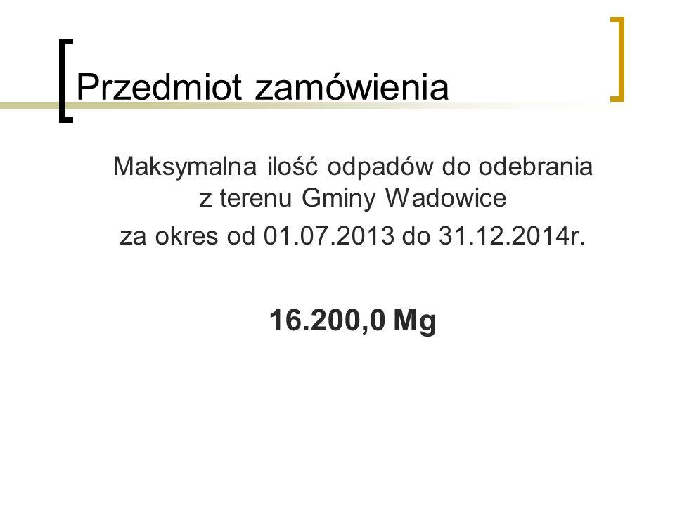 Przedmiot zamówienia Maksymalna ilość odpadów do odebrania z terenu Gminy Wadowice za okres od 01.07.2013 do 31.12.2014r. 16.200,0 Mg