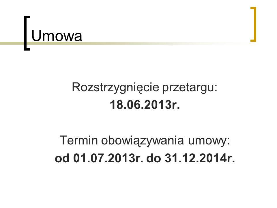 Umowa Rozstrzygnięcie przetargu: 18.06.2013r. Termin obowiązywania umowy: od 01.07.2013r. do 31.12.2014r.