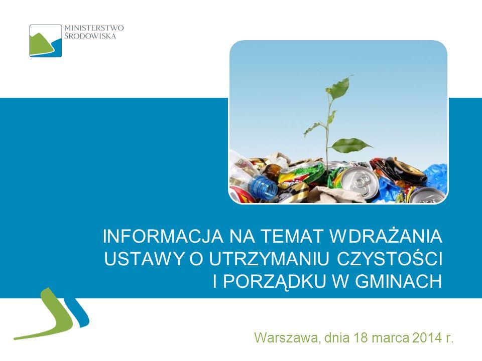 INFORMACJA NA TEMAT WDRAŻANIA USTAWY O UTRZYMANIU CZYSTOŚCI I PORZĄDKU W GMINACH Warszawa, dnia 18 marca 2014 r.
