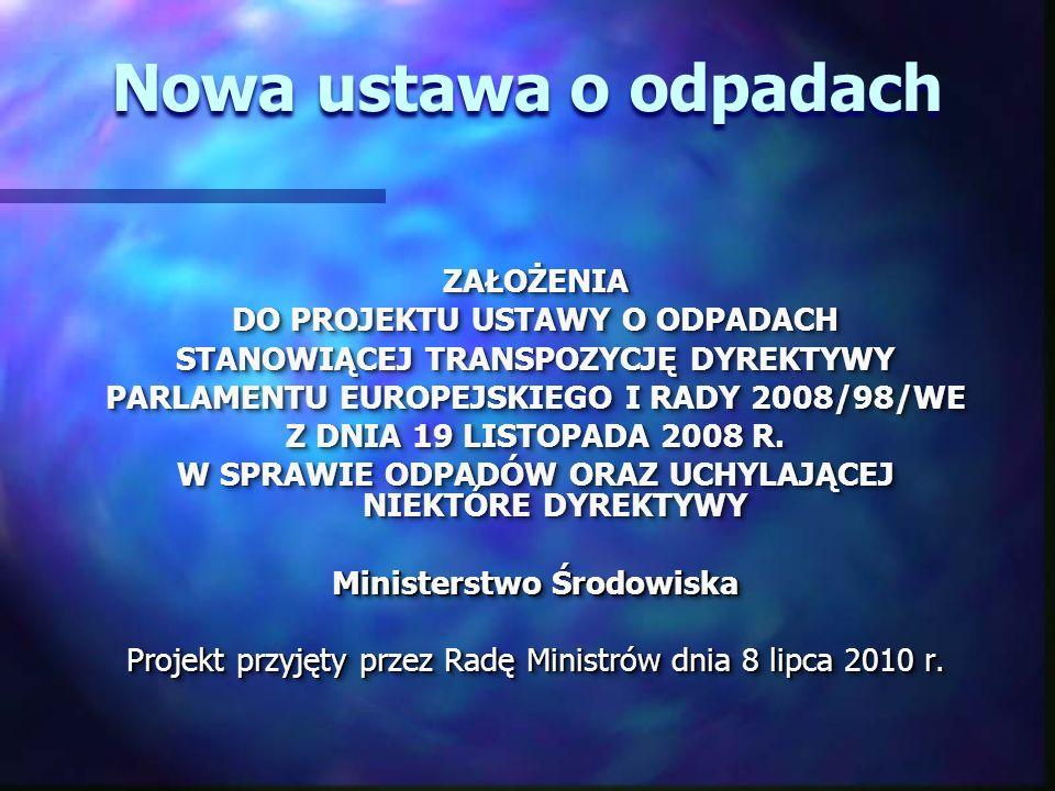 Nowa ustawa o odpadach ZAŁOŻENIA DO PROJEKTU USTAWY O ODPADACH STANOWIĄCEJ TRANSPOZYCJĘ DYREKTYWY PARLAMENTU EUROPEJSKIEGO I RADY 2008/98/WE Z DNIA 19 LISTOPADA 2008 R.