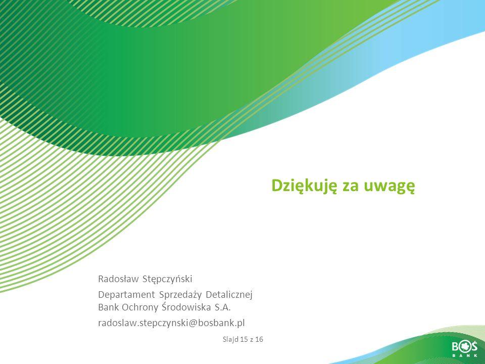 Slajd 15 z 16 Dziękuję za uwagę Radosław Stępczyński Departament Sprzedaży Detalicznej Bank Ochrony Środowiska S.A. radoslaw.stepczynski@bosbank.pl