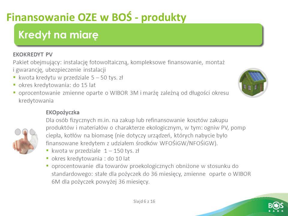 Slajd 6 z 16 Finansowanie OZE w BOŚ - produkty Kredyt na miarę EKOKREDYT PV Pakiet obejmujący: instalację fotowoltaiczną, kompleksowe finansowanie, montaż i gwarancję, ubezpieczenie instalacji  kwota kredytu w przedziale 5 – 50 tys.