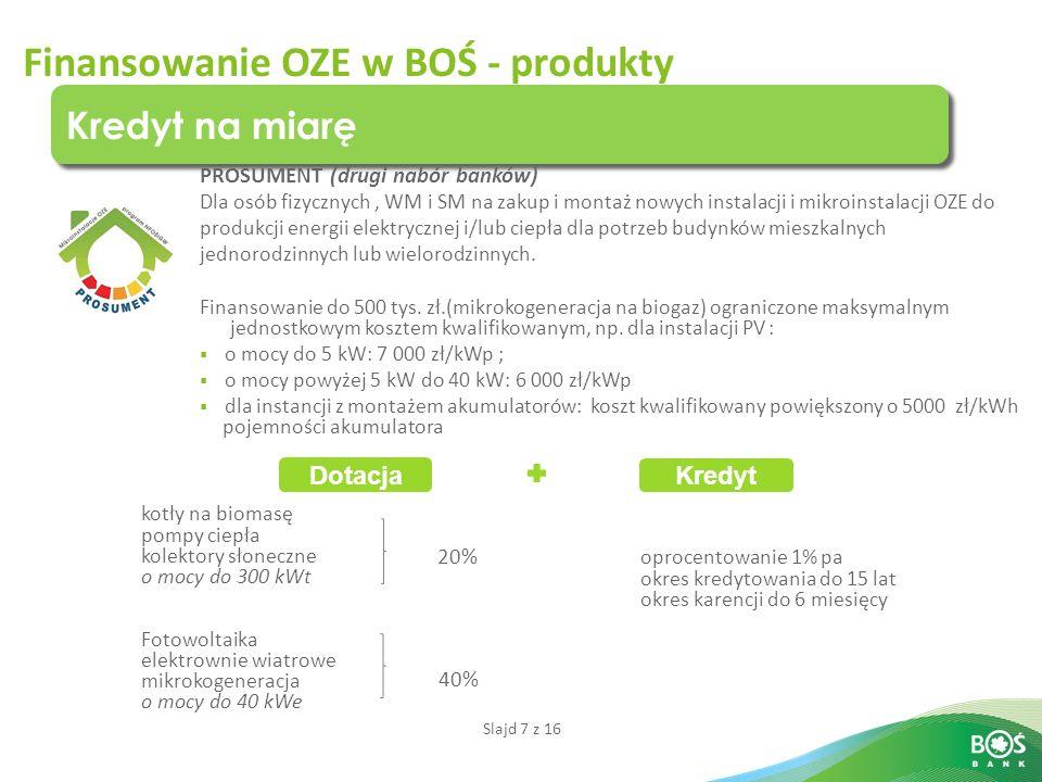 Slajd 7 z 16 Finansowanie OZE w BOŚ - produkty Kredyt na miarę PROSUMENT (drugi nabór banków) Dla osób fizycznych, WM i SM na zakup i montaż nowych instalacji i mikroinstalacji OZE do produkcji energii elektrycznej i/lub ciepła dla potrzeb budynków mieszkalnych jednorodzinnych lub wielorodzinnych.