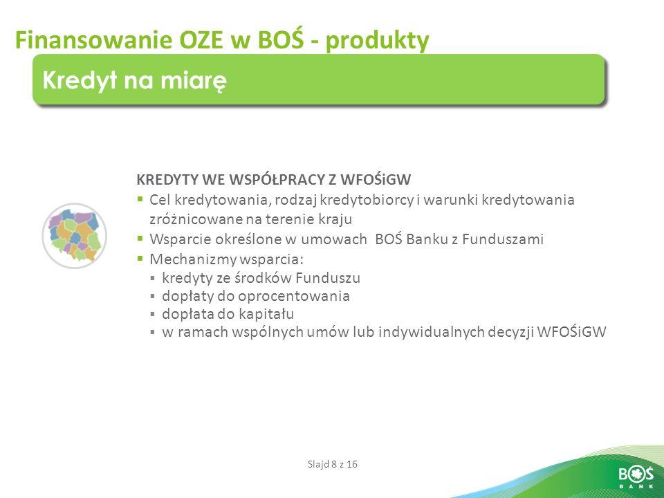 Slajd 8 z 16 Finansowanie OZE w BOŚ - produkty Kredyt na miarę KREDYTY WE WSPÓŁPRACY Z WFOŚiGW  Cel kredytowania, rodzaj kredytobiorcy i warunki kred