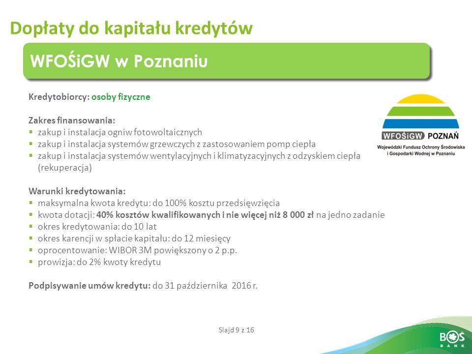 Slajd 9 z 16 Dopłaty do kapitału kredytów WFOŚiGW w Poznaniu Kredytobiorcy: osoby fizyczne Zakres finansowania:  zakup i instalacja ogniw fotowoltaicznych  zakup i instalacja systemów grzewczych z zastosowaniem pomp ciepła  zakup i instalacja systemów wentylacyjnych i klimatyzacyjnych z odzyskiem ciepła (rekuperacja) Warunki kredytowania:  maksymalna kwota kredytu: do 100% kosztu przedsięwzięcia  kwota dotacji: 40% kosztów kwalifikowanych i nie więcej niż 8 000 zł na jedno zadanie  okres kredytowania: do 10 lat  okres karencji w spłacie kapitału: do 12 miesięcy  oprocentowanie: WIBOR 3M powiększony o 2 p.p.
