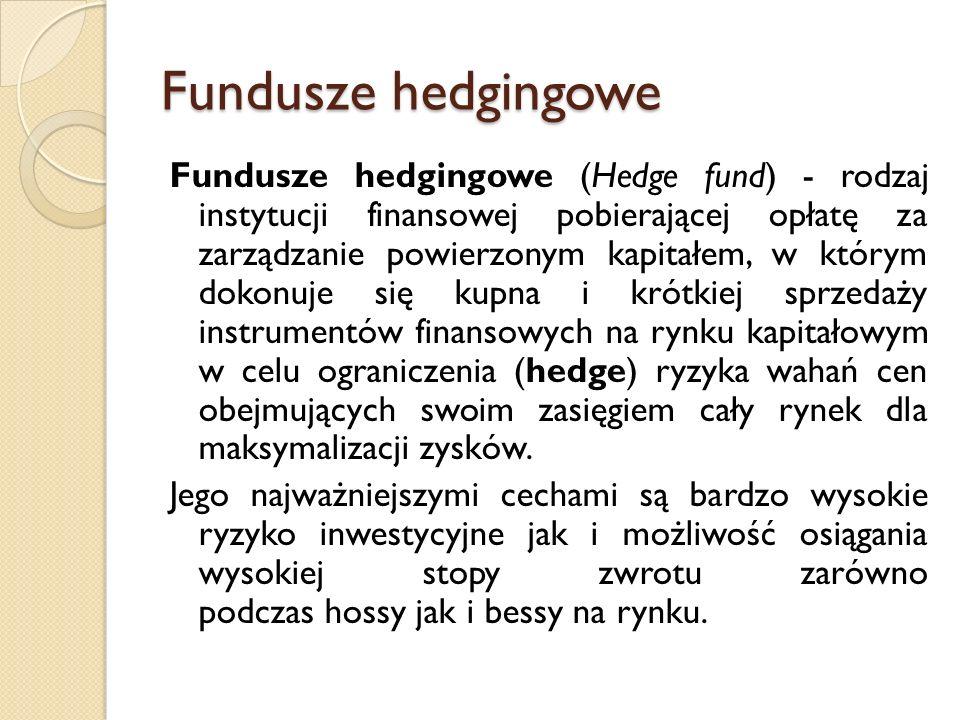 Fundusze hedgingowe Fundusze hedgingowe (Hedge fund) - rodzaj instytucji finansowej pobierającej opłatę za zarządzanie powierzonym kapitałem, w którym dokonuje się kupna i krótkiej sprzedaży instrumentów finansowych na rynku kapitałowym w celu ograniczenia (hedge) ryzyka wahań cen obejmujących swoim zasięgiem cały rynek dla maksymalizacji zysków.