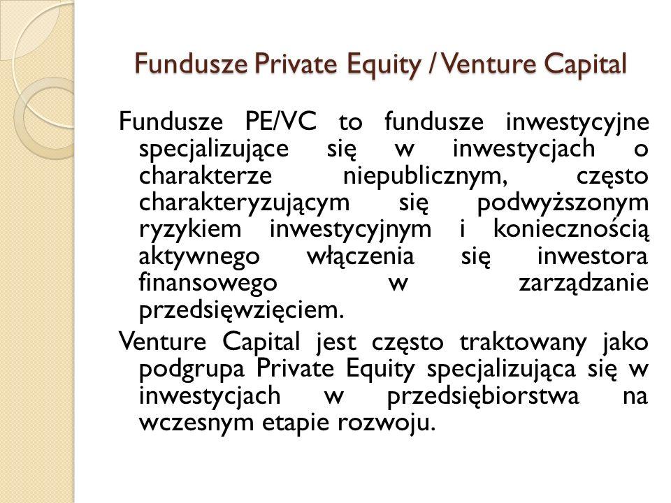 Fundusze Private Equity / Venture Capital Fundusze PE/VC to fundusze inwestycyjne specjalizujące się w inwestycjach o charakterze niepublicznym, często charakteryzującym się podwyższonym ryzykiem inwestycyjnym i koniecznością aktywnego włączenia się inwestora finansowego w zarządzanie przedsięwzięciem.