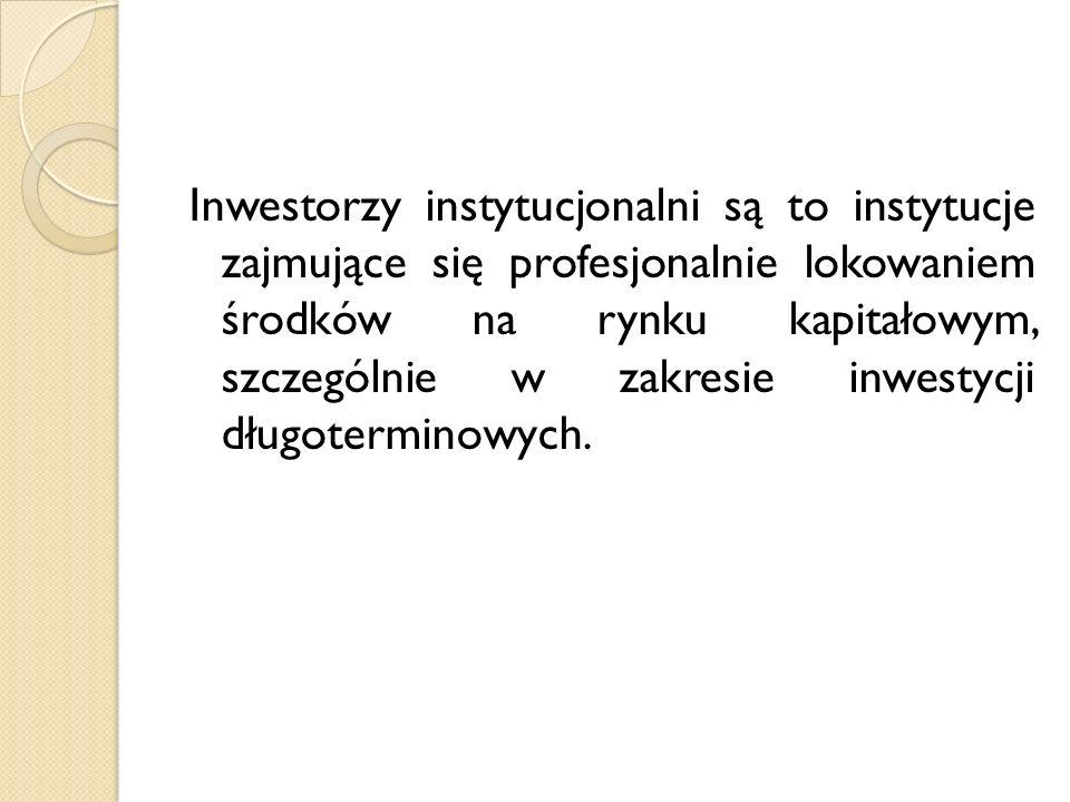 Inwestorzy instytucjonalni są to instytucje zajmujące się profesjonalnie lokowaniem środków na rynku kapitałowym, szczególnie w zakresie inwestycji długoterminowych.