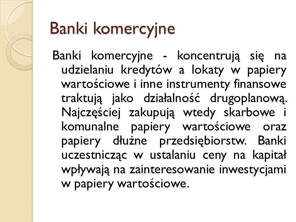 Banki komercyjne Banki komercyjne - koncentrują się na udzielaniu kredytów a lokaty w papiery wartościowe i inne instrumenty finansowe traktują jako działalność drugoplanową.
