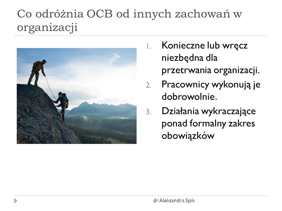 Co odróżnia OCB od innych zachowań w organizacji dr Aleksandra Spik 1. Konieczne lub wręcz niezbędna dla przetrwania organizacji. 2. Pracownicy wykonu
