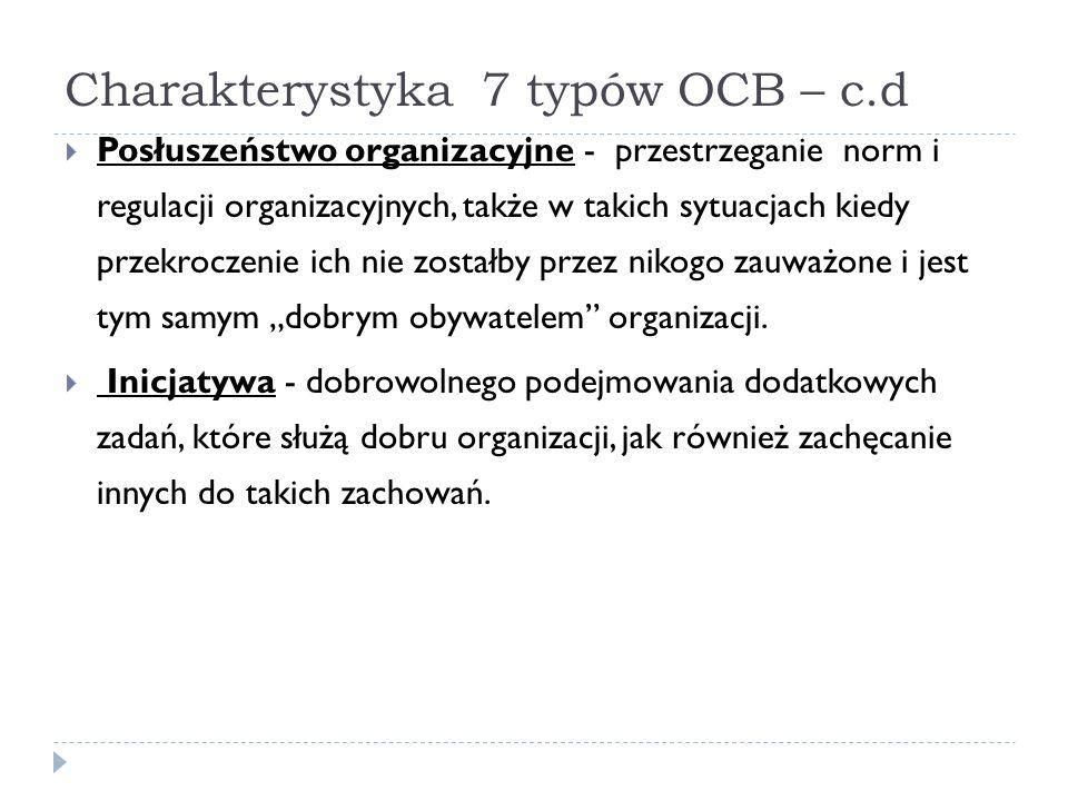 Charakterystyka 7 typów OCB – c.d  Posłuszeństwo organizacyjne - przestrzeganie norm i regulacji organizacyjnych, także w takich sytuacjach kiedy prz