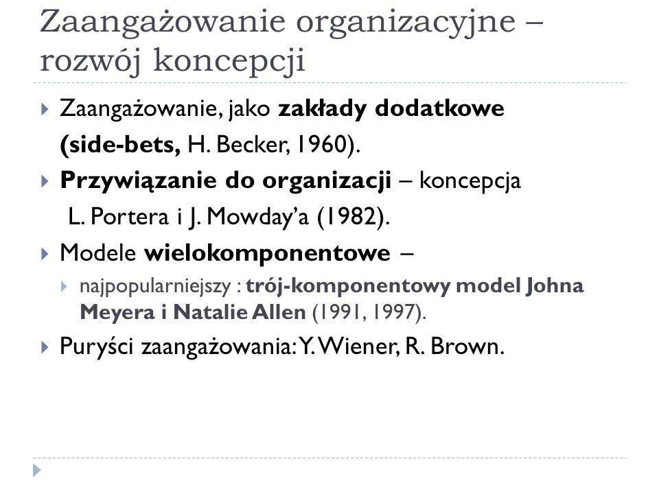 Zaangażowanie organizacyjne – rozwój koncepcji  Zaangażowanie, jako zakłady dodatkowe (side-bets, H. Becker, 1960).  Przywiązanie do organizacji – k