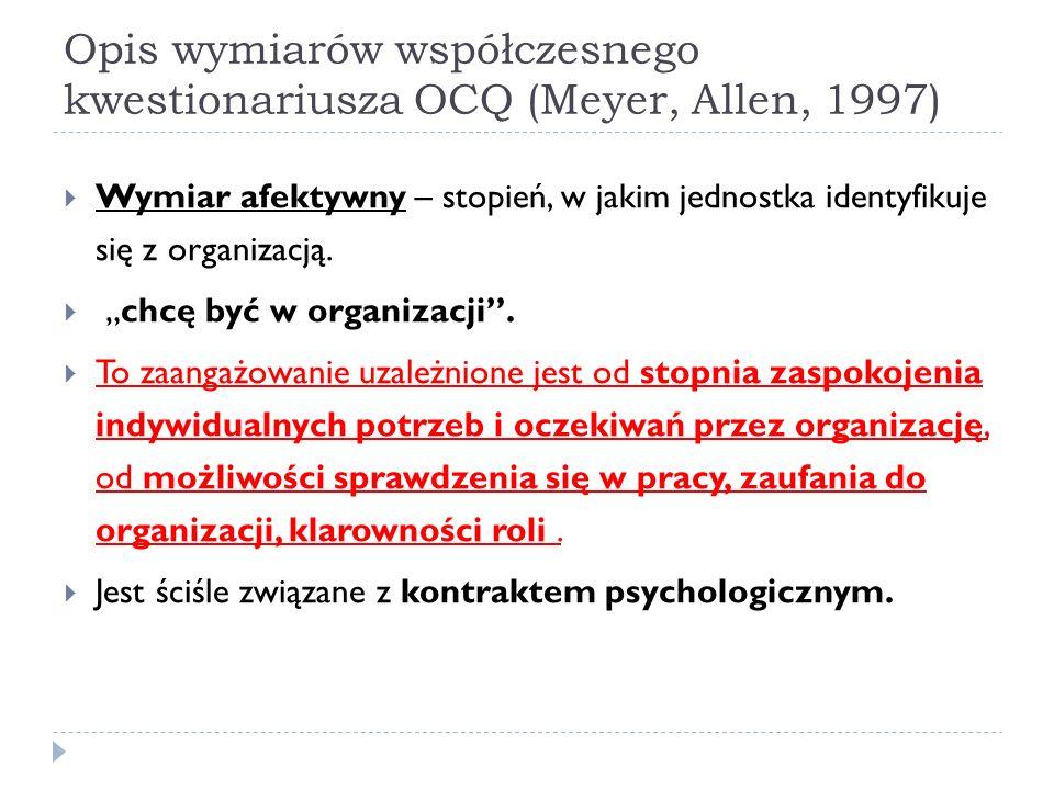 Opis wymiarów współczesnego kwestionariusza OCQ (Meyer, Allen, 1997)  Wymiar afektywny – stopień, w jakim jednostka identyfikuje się z organizacją.