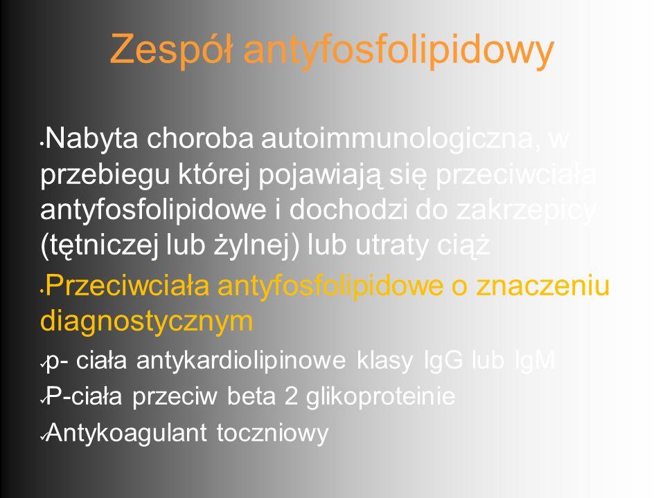 Zespół antyfosfolipidowy Nabyta choroba autoimmunologiczna, w przebiegu której pojawiają się przeciwciała antyfosfolipidowe i dochodzi do zakrzepicy (