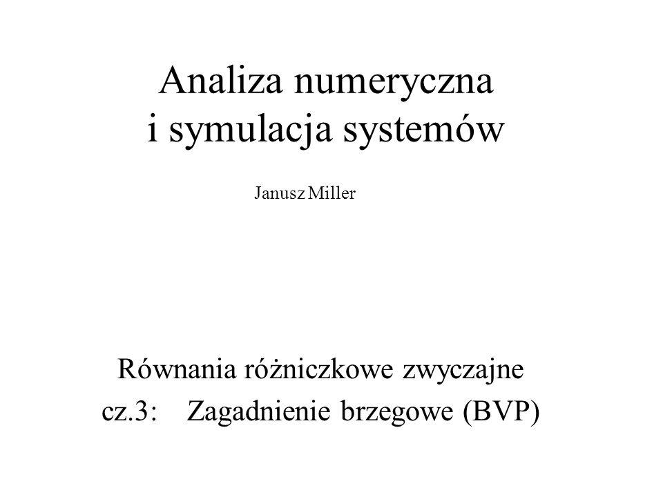 Analiza numeryczna i symulacja systemów Równania różniczkowe zwyczajne cz.3: Zagadnienie brzegowe (BVP) Janusz Miller