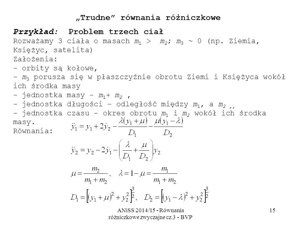 """ANiSS 2014/15 - Równania różniczkowe zwyczajne cz.3 - BVP 15 """"Trudne równania różniczkowe Przykład: Problem trzech ciał Rozważamy 3 ciała o masach m 1 > m 2 ; m 3 ~ 0 (np."""