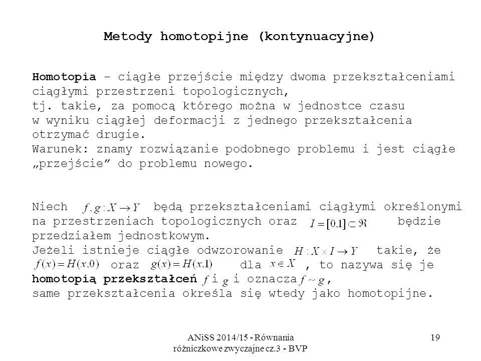 ANiSS 2014/15 - Równania różniczkowe zwyczajne cz.3 - BVP 19 Metody homotopijne (kontynuacyjne) Homotopia – ciągłe przejście między dwoma przekształceniami ciągłymi przestrzeni topologicznych, tj.