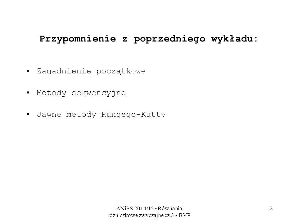 ANiSS 2014/15 - Równania różniczkowe zwyczajne cz.3 - BVP 2 Przypomnienie z poprzedniego wykładu: Zagadnienie początkowe Metody sekwencyjne Jawne metody Rungego-Kutty