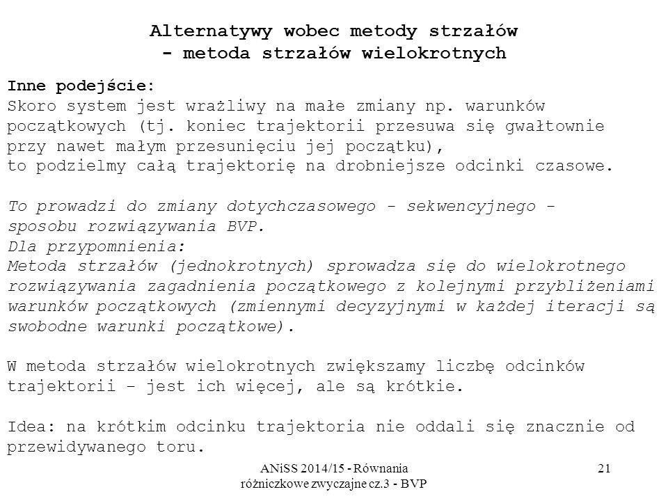 ANiSS 2014/15 - Równania różniczkowe zwyczajne cz.3 - BVP 21 Alternatywy wobec metody strzałów - metoda strzałów wielokrotnych Inne podejście: Skoro s