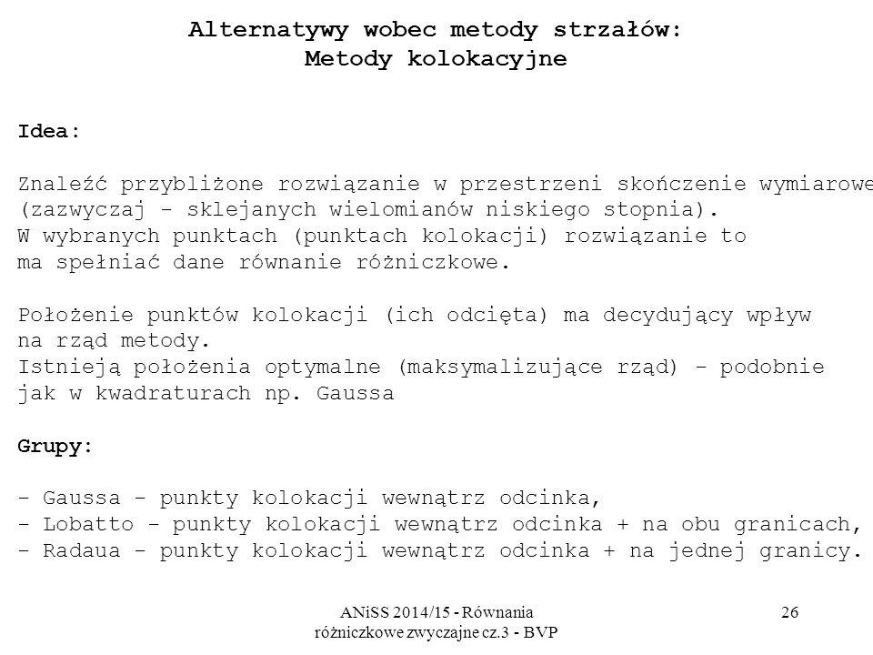ANiSS 2014/15 - Równania różniczkowe zwyczajne cz.3 - BVP 26 Alternatywy wobec metody strzałów: Metody kolokacyjne Idea: Znaleźć przybliżone rozwiązan
