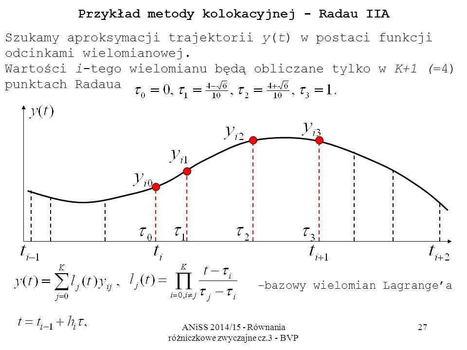 ANiSS 2014/15 - Równania różniczkowe zwyczajne cz.3 - BVP 27 Przykład metody kolokacyjnej - Radau IIA Szukamy aproksymacji trajektorii y(t) w postaci funkcji odcinkami wielomianowej.