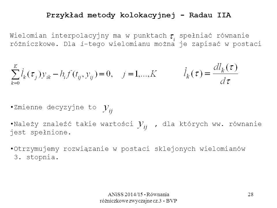 ANiSS 2014/15 - Równania różniczkowe zwyczajne cz.3 - BVP 28 Przykład metody kolokacyjnej - Radau IIA Wielomian interpolacyjny ma w punktach spełniać równanie różniczkowe.