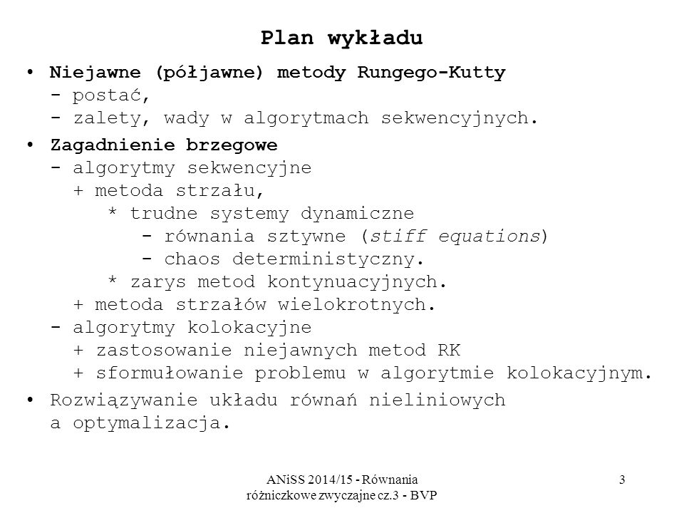 ANiSS 2014/15 - Równania różniczkowe zwyczajne cz.3 - BVP 3 Plan wykładu Niejawne (półjawne) metody Rungego-Kutty - postać, - zalety, wady w algorytmach sekwencyjnych.