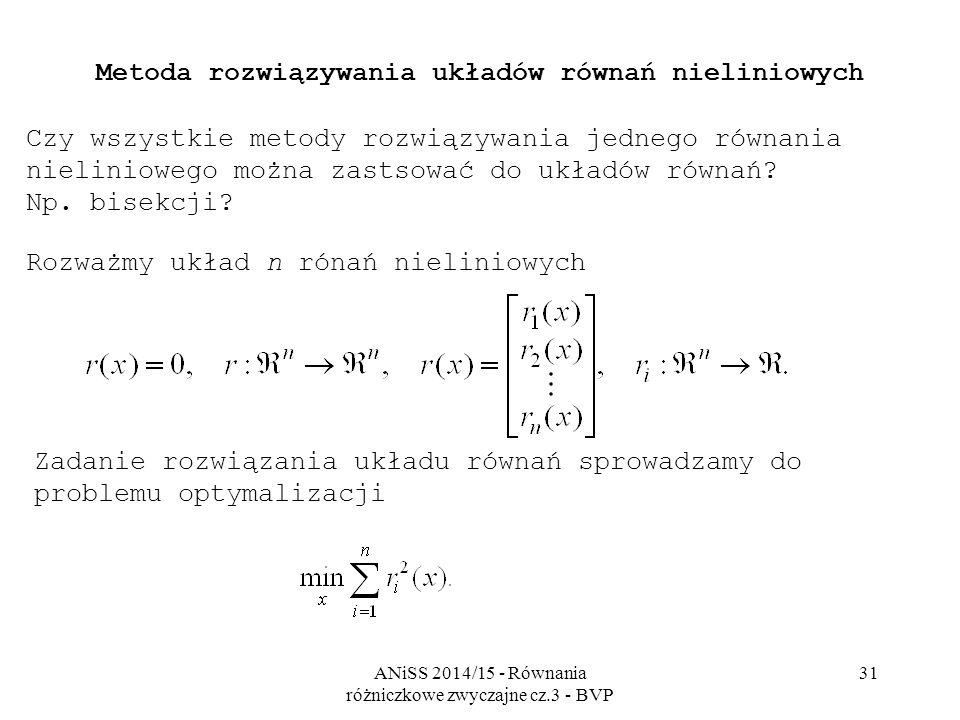 ANiSS 2014/15 - Równania różniczkowe zwyczajne cz.3 - BVP 31 Metoda rozwiązywania układów równań nieliniowych Czy wszystkie metody rozwiązywania jednego równania nieliniowego można zastsować do układów równań.